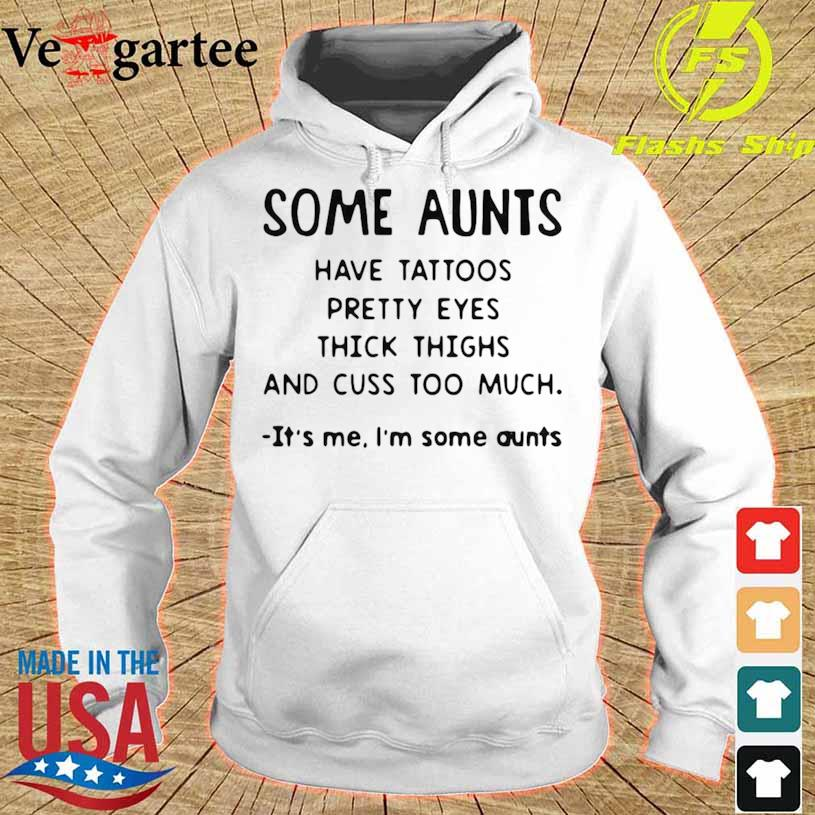 Some Aunts Have Tattoos Pretty Eyes Thick Thighs And Cuss Too Much It's Me I'm Some Aunts Shirt hoodie