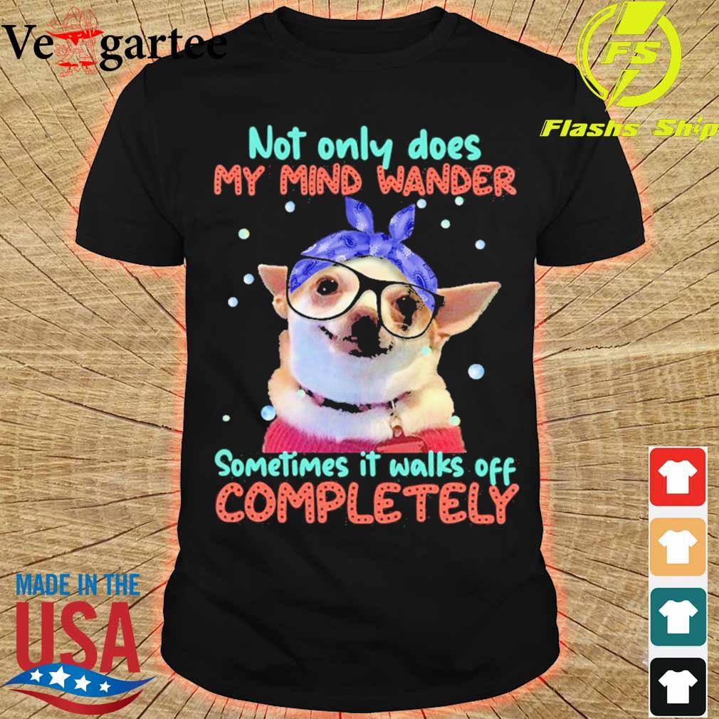 Chihuahua Sometimes It Walks Off Completely Shirt