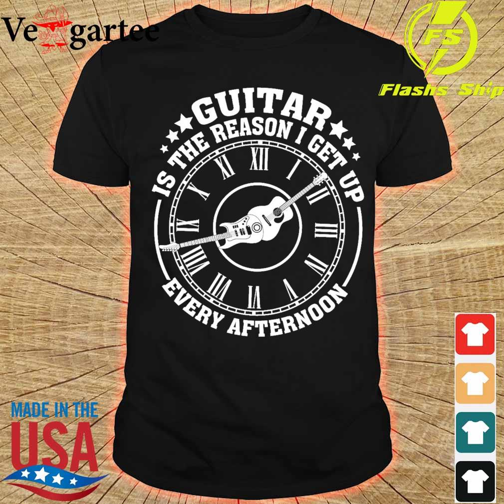 Guitar is the reason I get up every afternoon shirt