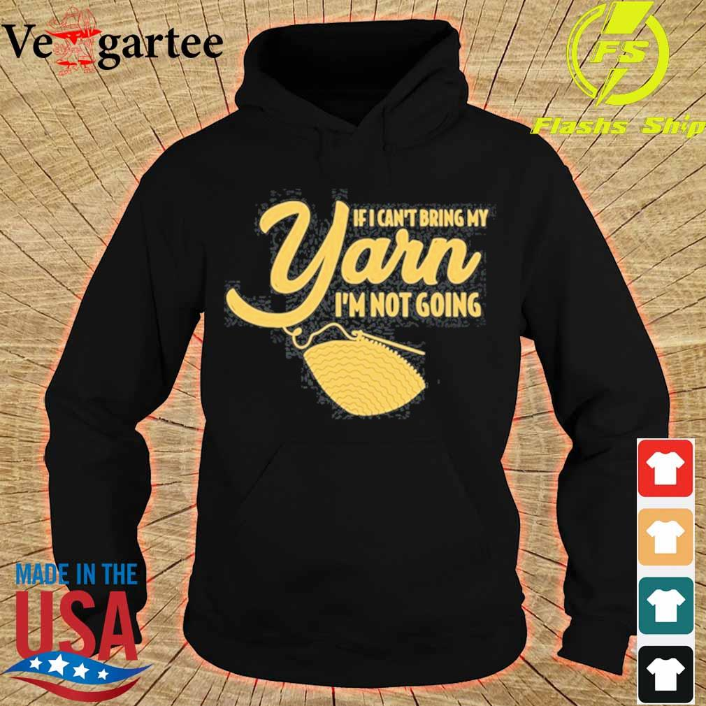 If I Can't Bring My Yarn I'm Not Going Shirt hoodie