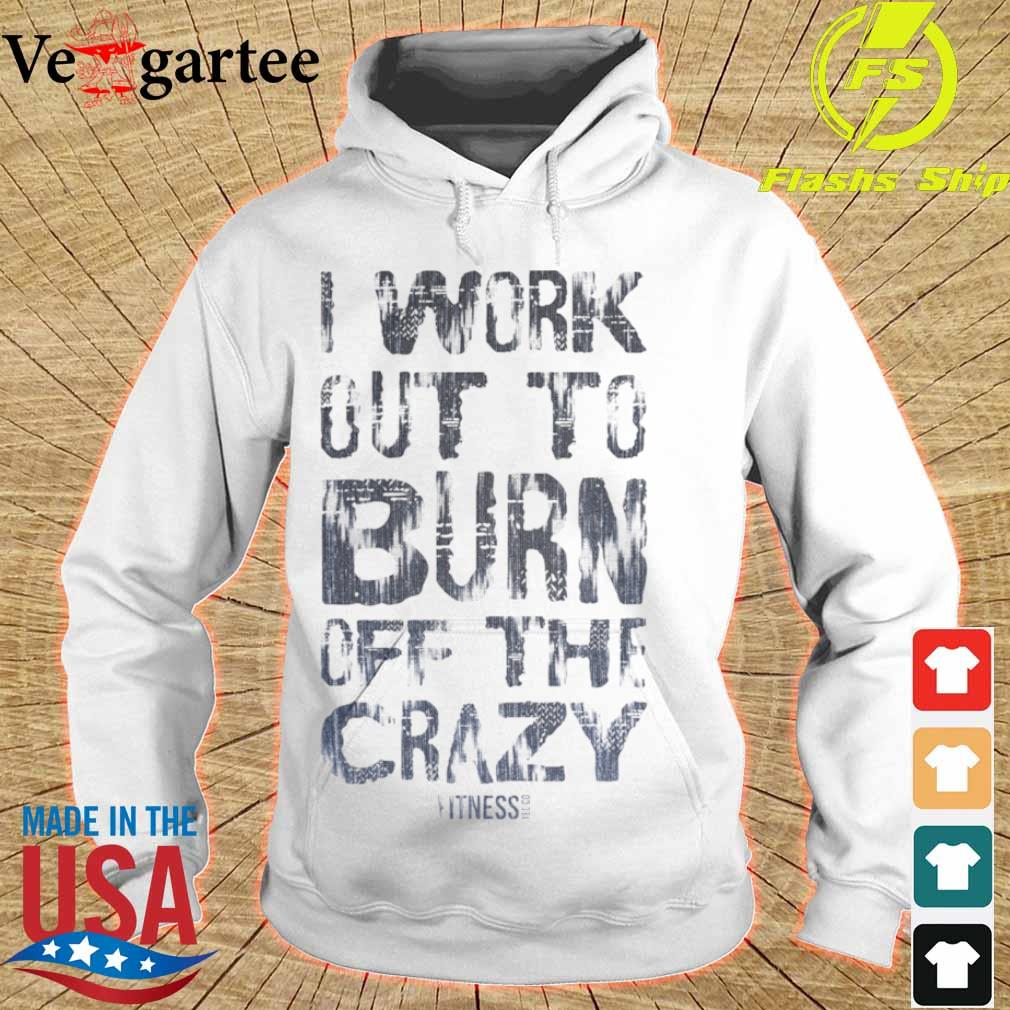 Official I Work Out To Burn Off The Crazy Shirt hoodie