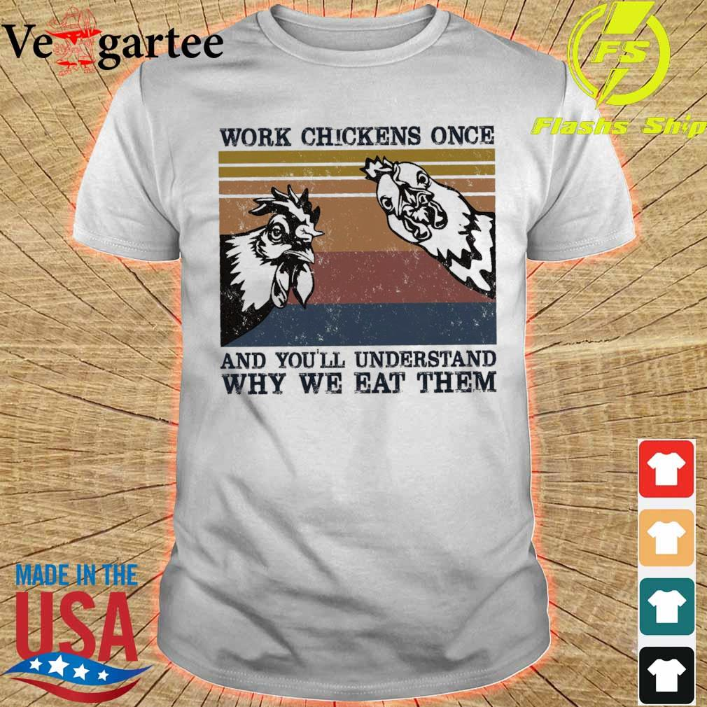 Work chickens once and you'll understand why we eat them vintage shirt