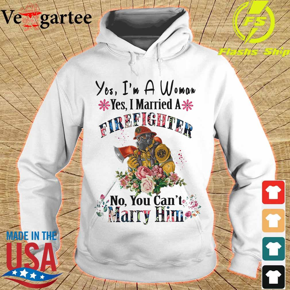 Yes I'm a Woman yes I married a Firefighter no You can't Marry Him hoodie