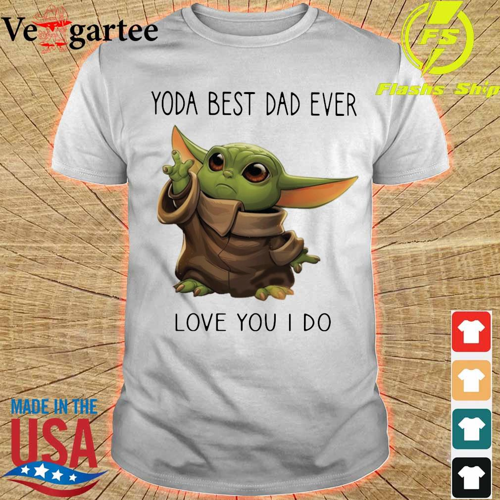 Baby Yoda Yoda best Dad ever love you i do shirt