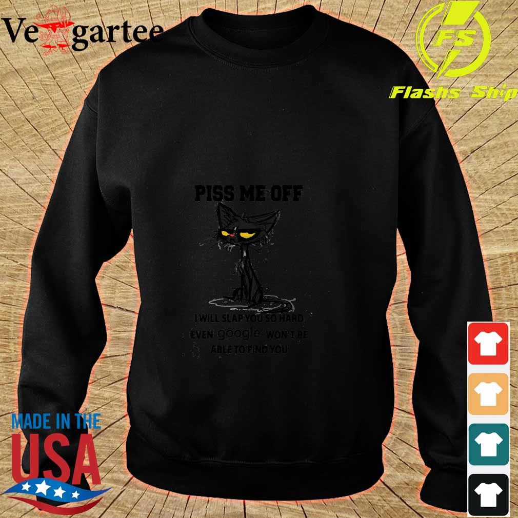 Cat Piss me off I will slap You so hard even google won_t be able to find You Shirt sweater