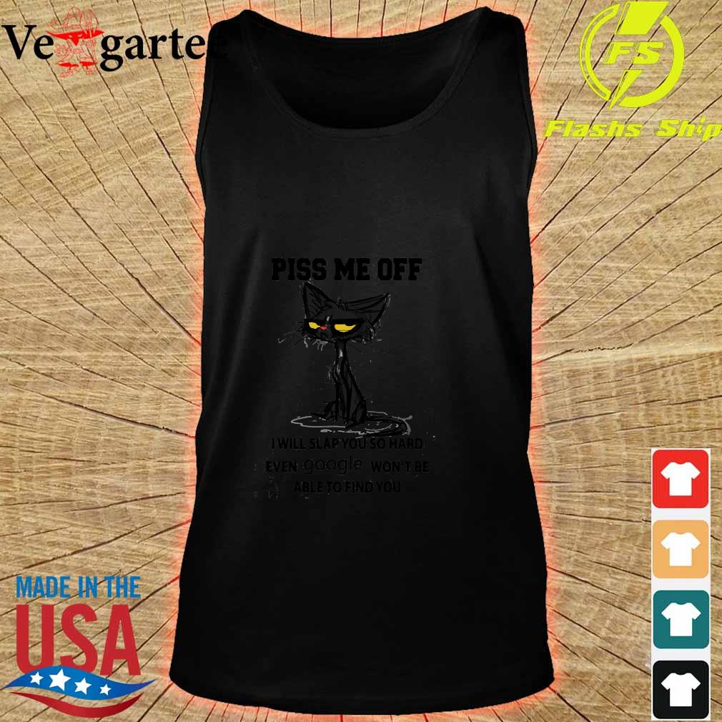 Cat Piss me off I will slap You so hard even google won_t be able to find You Shirt tank top
