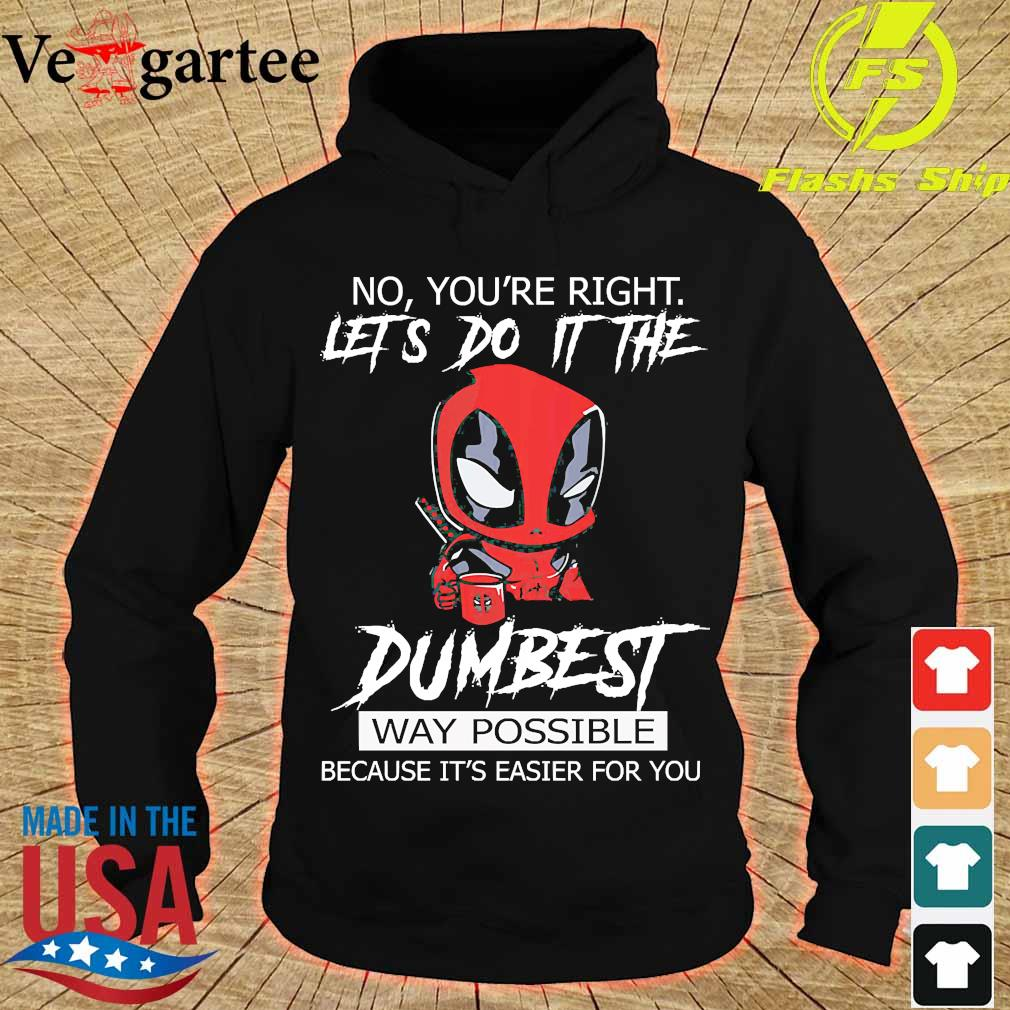 Deadpool No Yo're right Let's do it the Dumbest Way Possible because It's easier for You Shirt hoodie