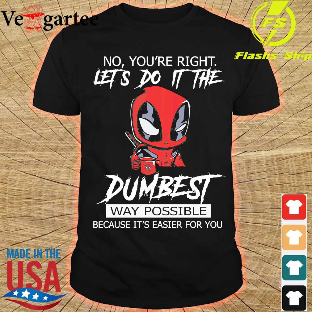 Deadpool No Yo're right Let's do it the Dumbest Way Possible because It's easier for You Shirt