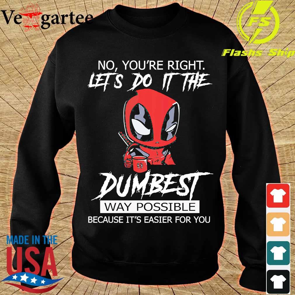 Deadpool No Yo're right Let's do it the Dumbest Way Possible because It's easier for You Shirt sweater