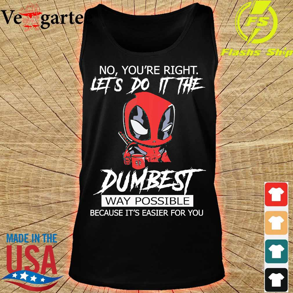 Deadpool No Yo're right Let's do it the Dumbest Way Possible because It's easier for You Shirt tank top