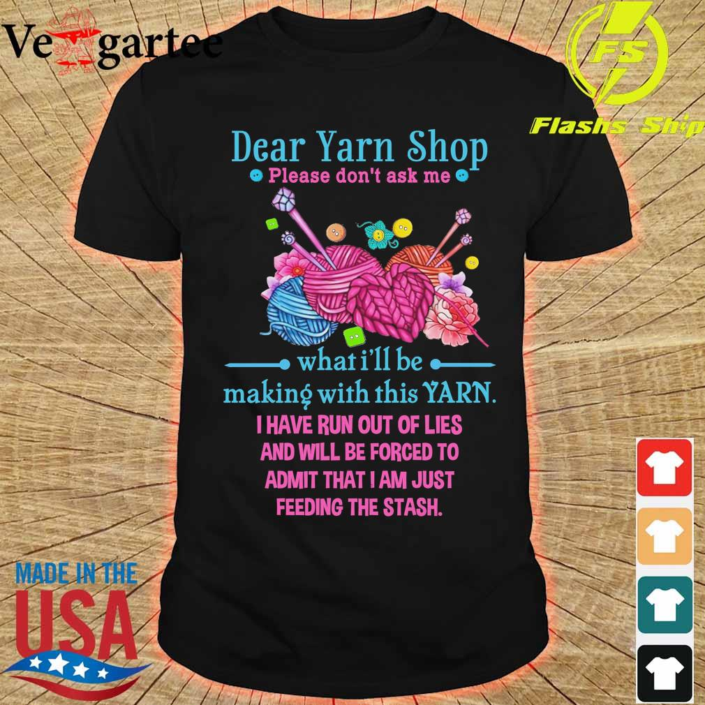 Drear Yarn Shop please don't ask me what I'll be making with this Yarn shirt