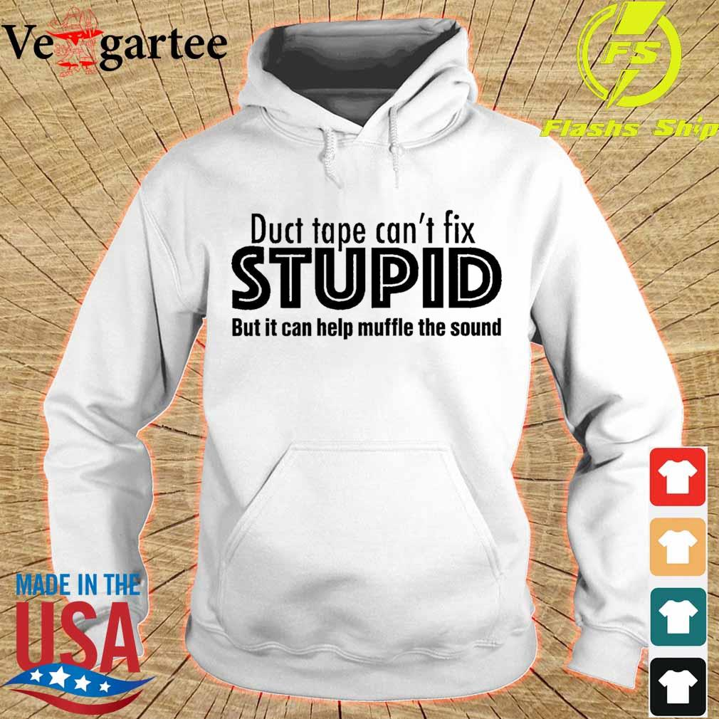 Duct tape can't fix Stupid but it can help muffle the sound s hoodie