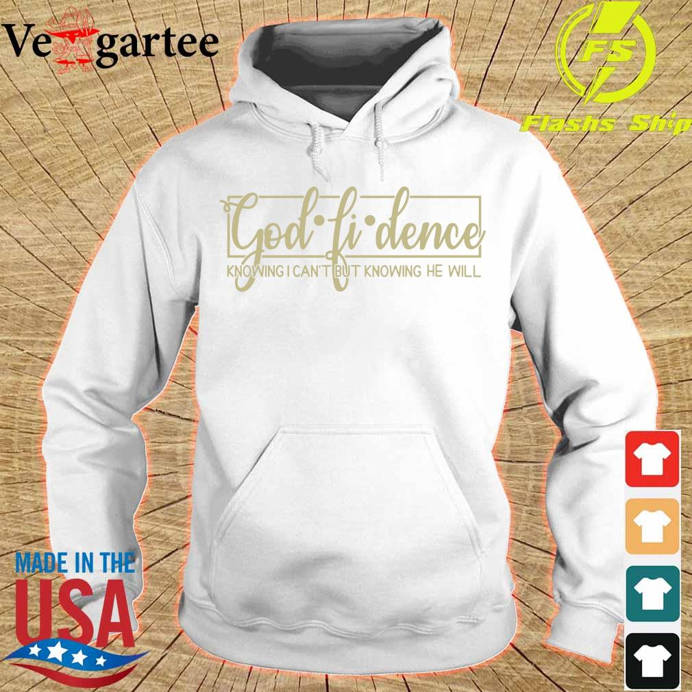 God Fi Dence Knowing I Can't But Knowing He Will Shirt hoodie
