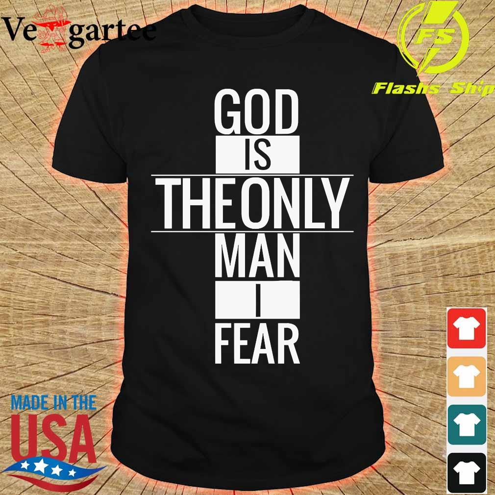 God is theonly Man I fear Shirt
