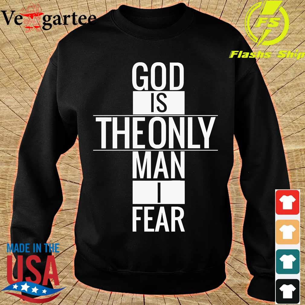 God is theonly Man I fear Shirt sweater