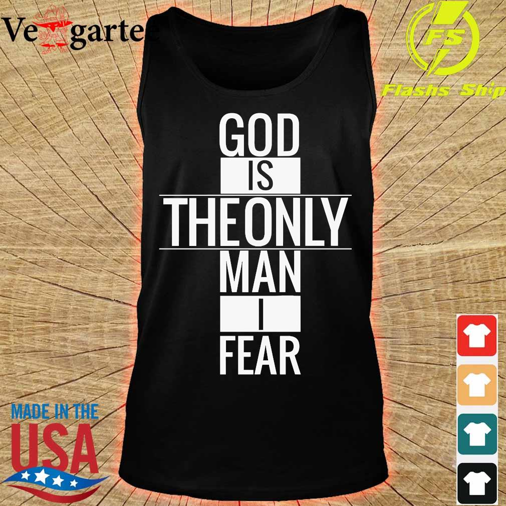 God is theonly Man I fear Shirt tank top