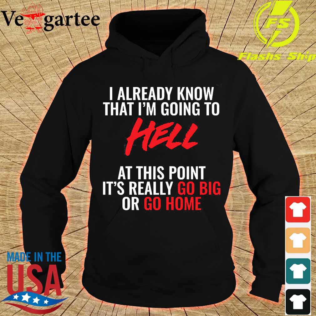 I already know that I'm going to hell at this point It's really go big or go home Shirt hoodie