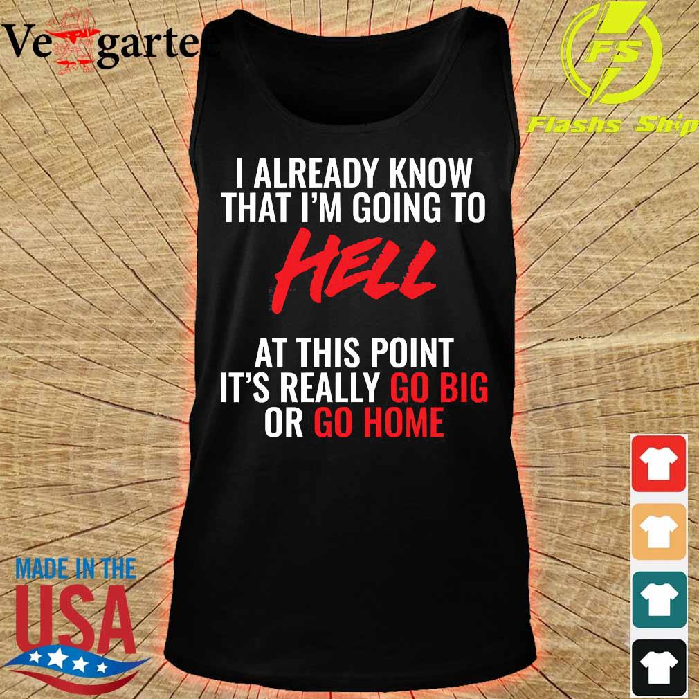 I already know that I'm going to hell at this point It's really go big or go home Shirt tank top