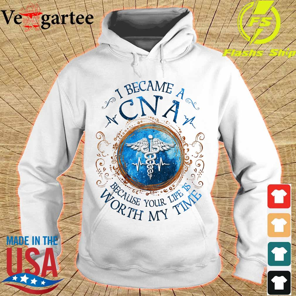 I because a CNA Because your life is worth My time Shirt hoodie