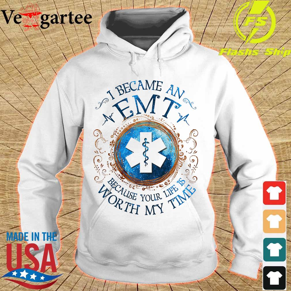 I because a EMT Because your life is worth My time Shirt hoodie