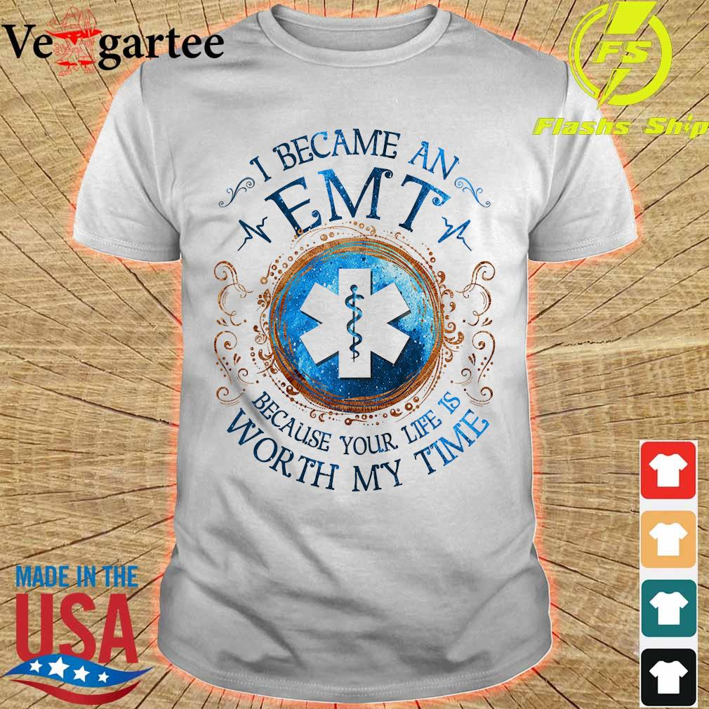 I because a EMT Because your life is worth My time Shirt