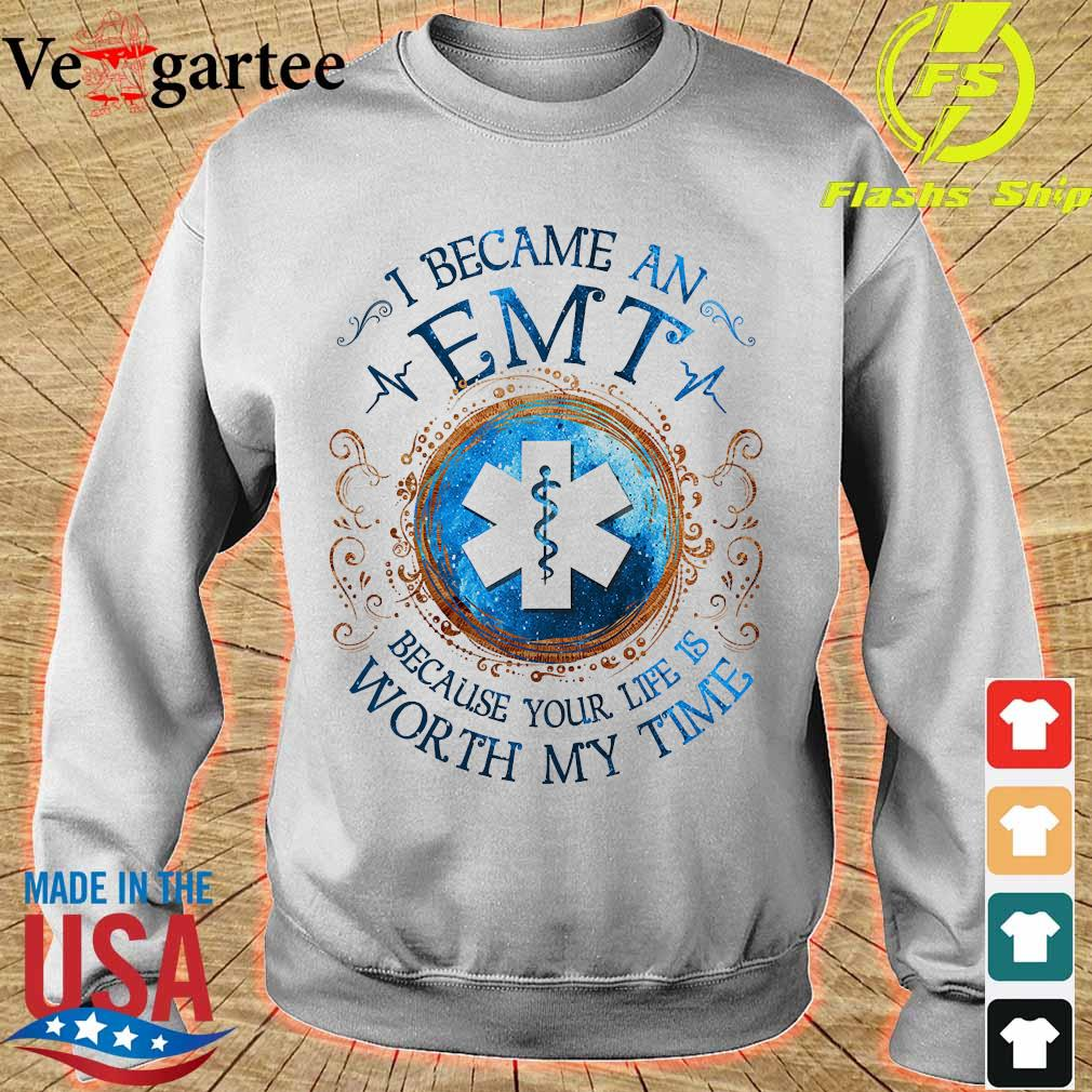 I because a EMT Because your life is worth My time Shirt sweater