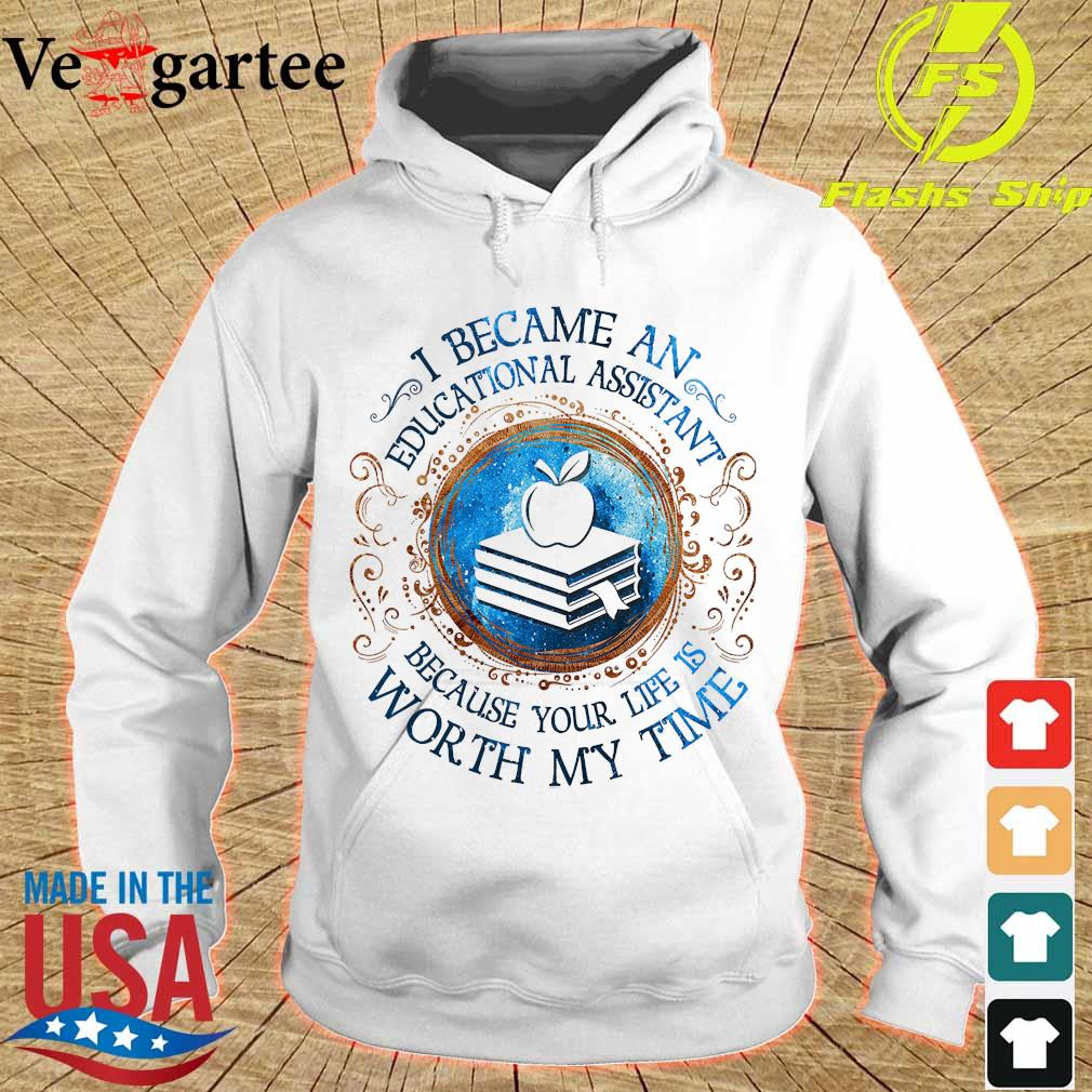 I because an Educational Assistant Because your life is worth My time Shirt hoodie
