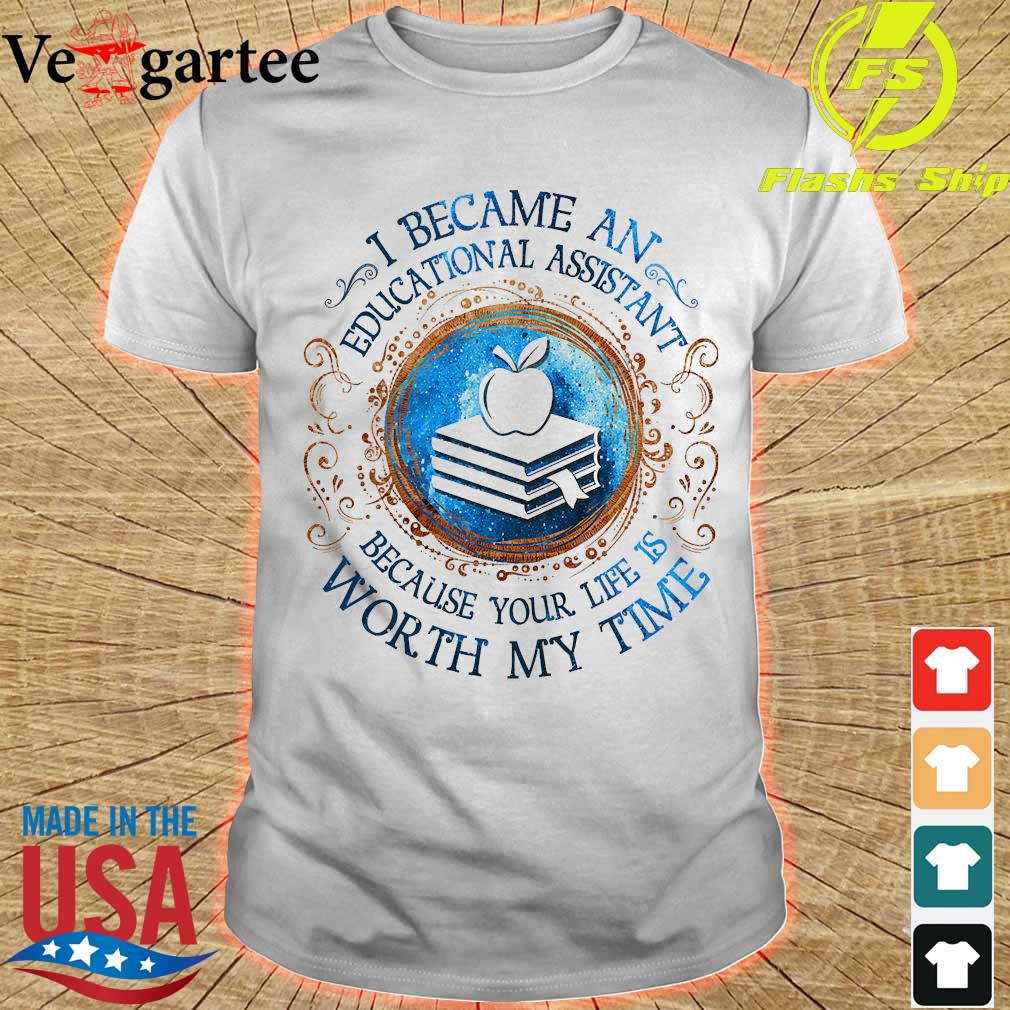 I because an Educational Assistant Because your life is worth My time Shirt