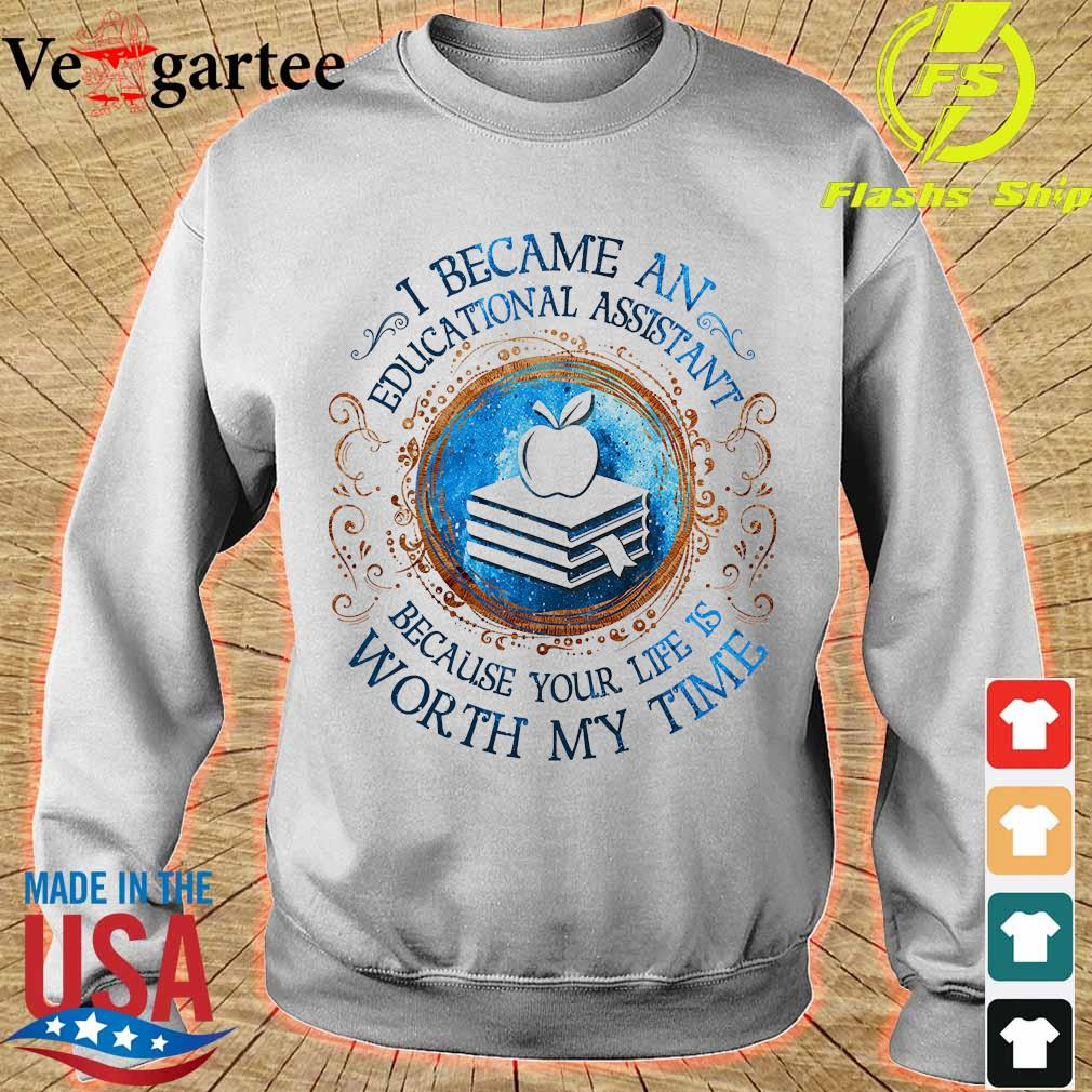I because an Educational Assistant Because your life is worth My time Shirt sweater