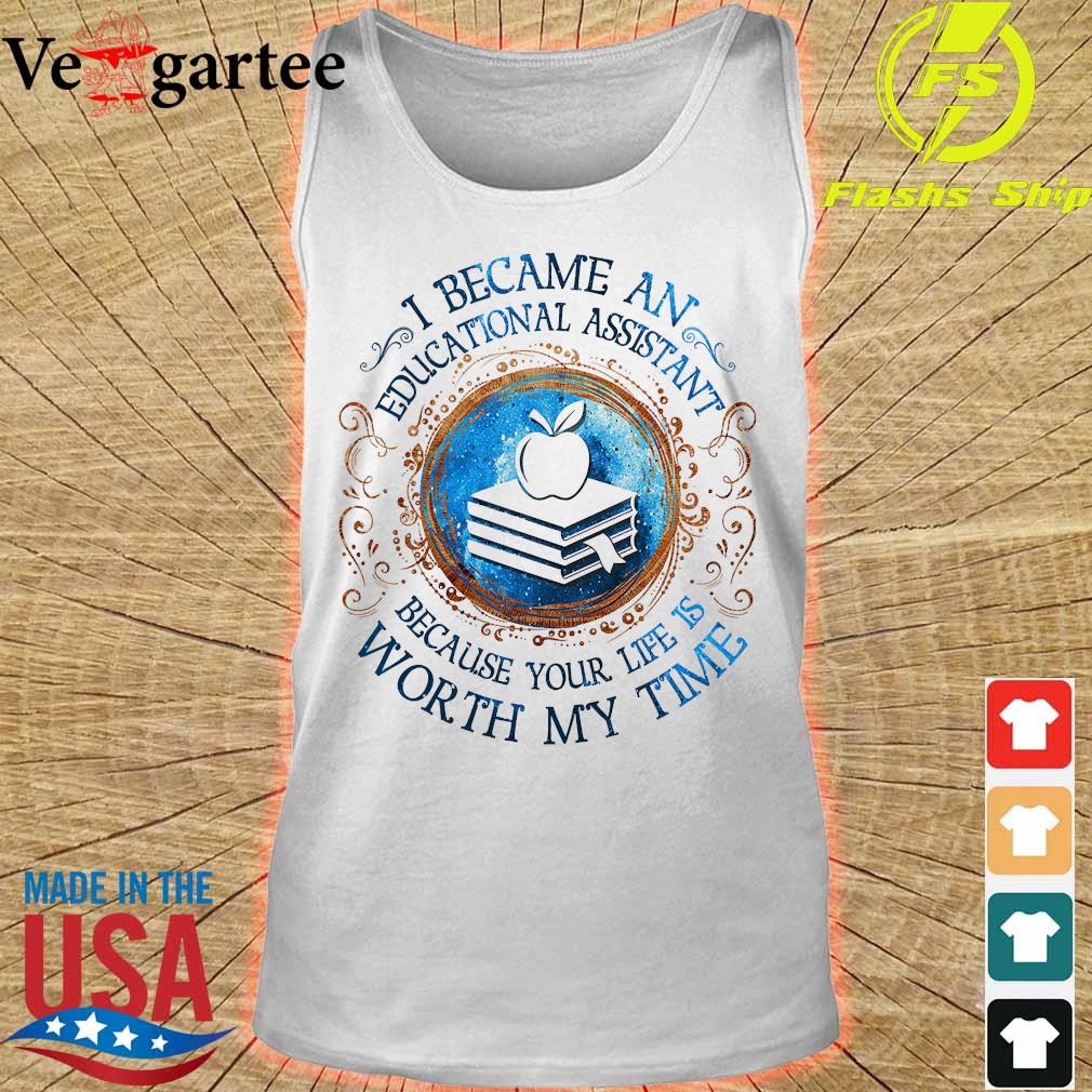 I because an Educational Assistant Because your life is worth My time Shirt tank top
