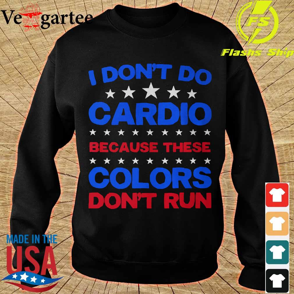 I don't do cardio because these colors don_t run Shirt sweater