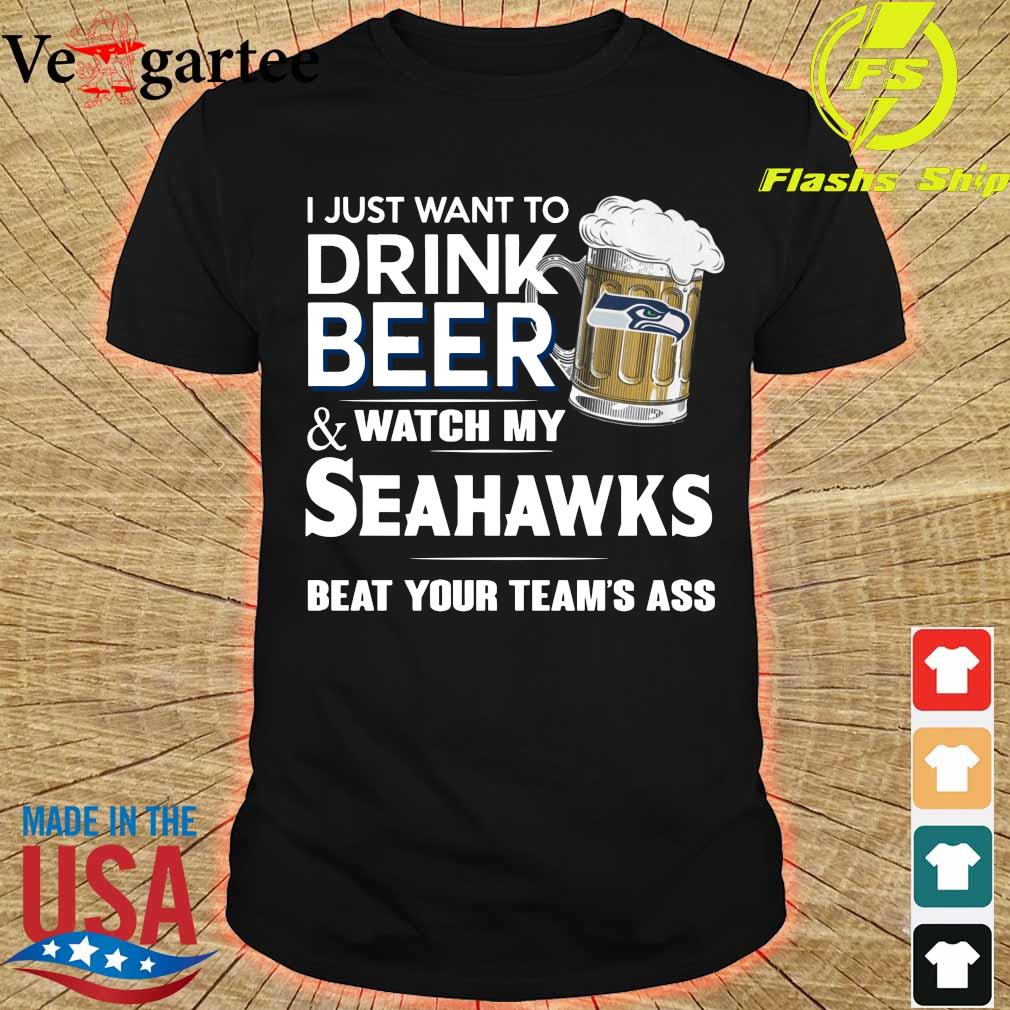 I just want to drink beer and watch my Seahawks beat your team_s ass shirt