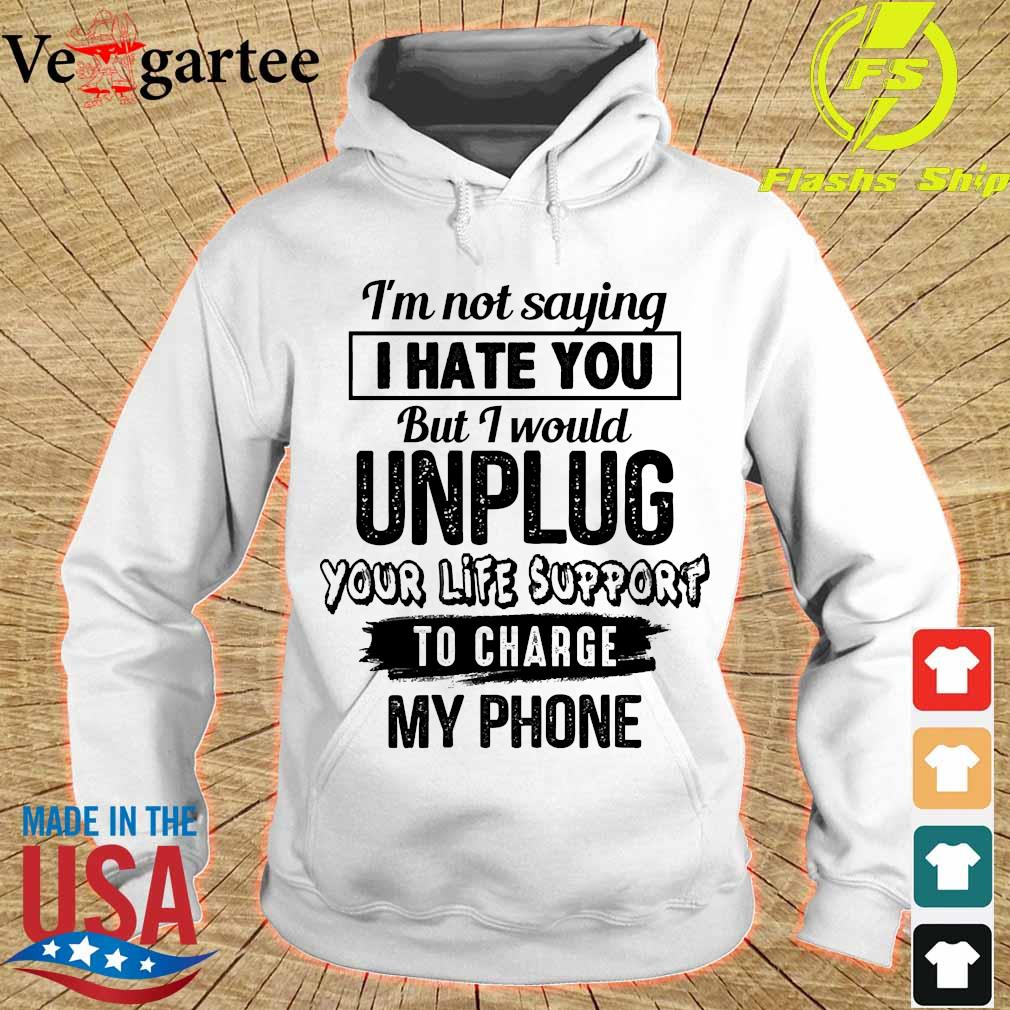 I'm not saying I hate You but I would unplug Your life support to charge my phone Shirt hoodie