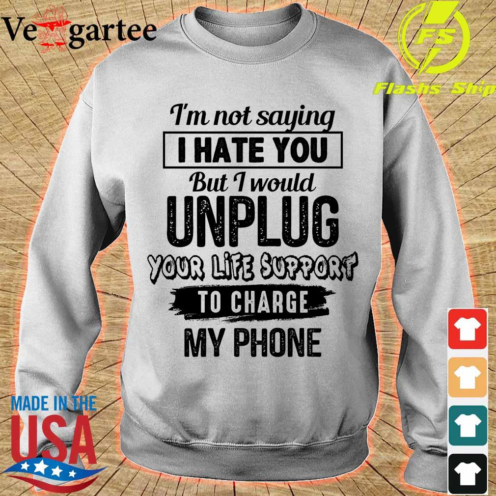 I'm not saying I hate You but I would unplug Your life support to charge my phone Shirt sweater