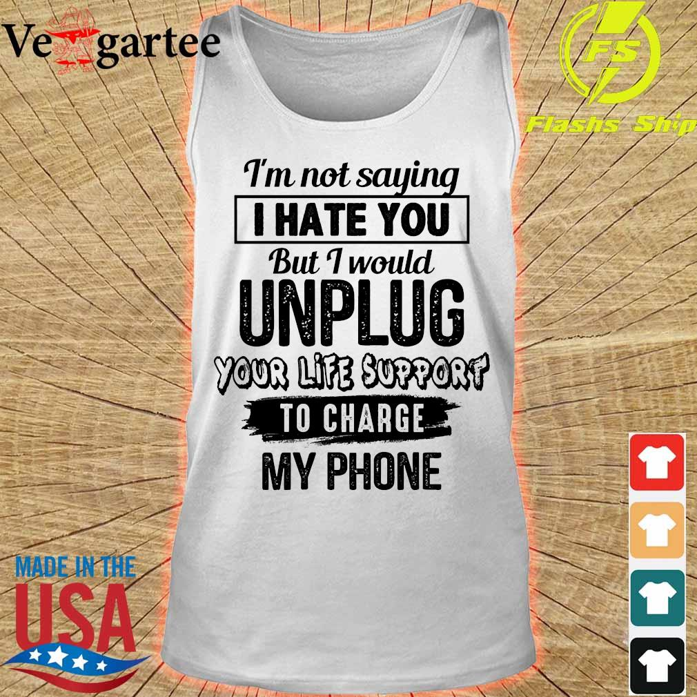 I'm not saying I hate You but I would unplug Your life support to charge my phone Shirt tank top