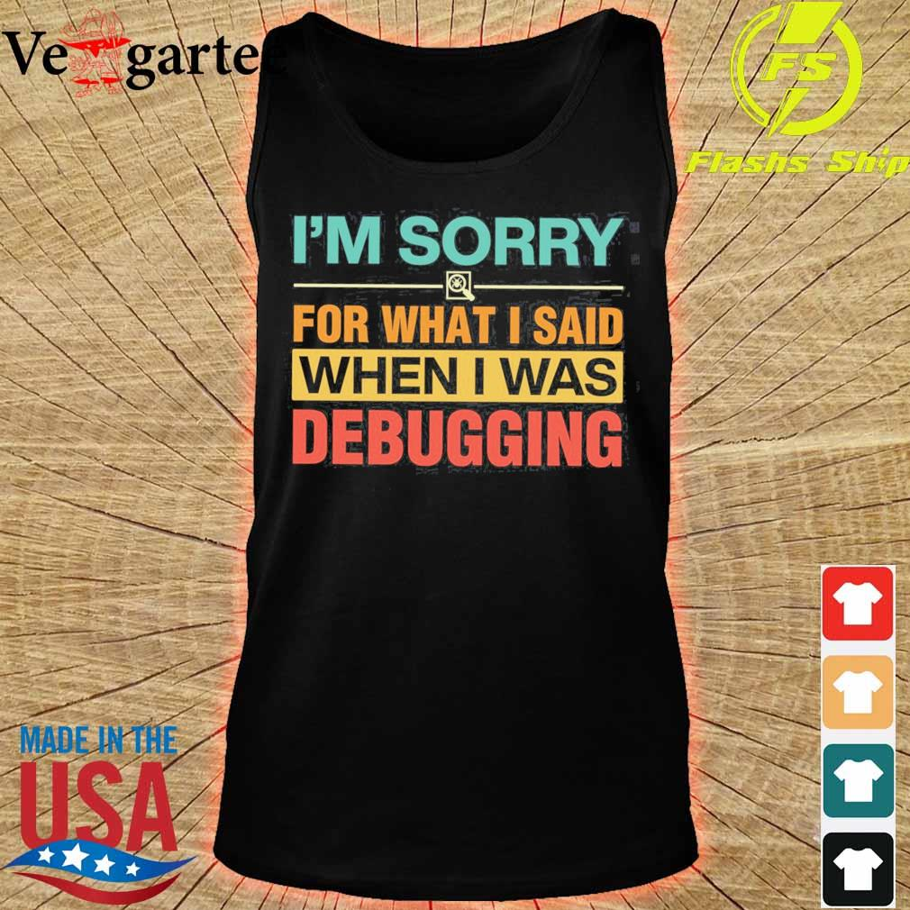 I'm sorry for what I said when I was debugging s tank top