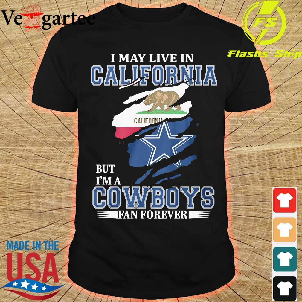 I may live in California but I'm a Cowboy fan forever shirt