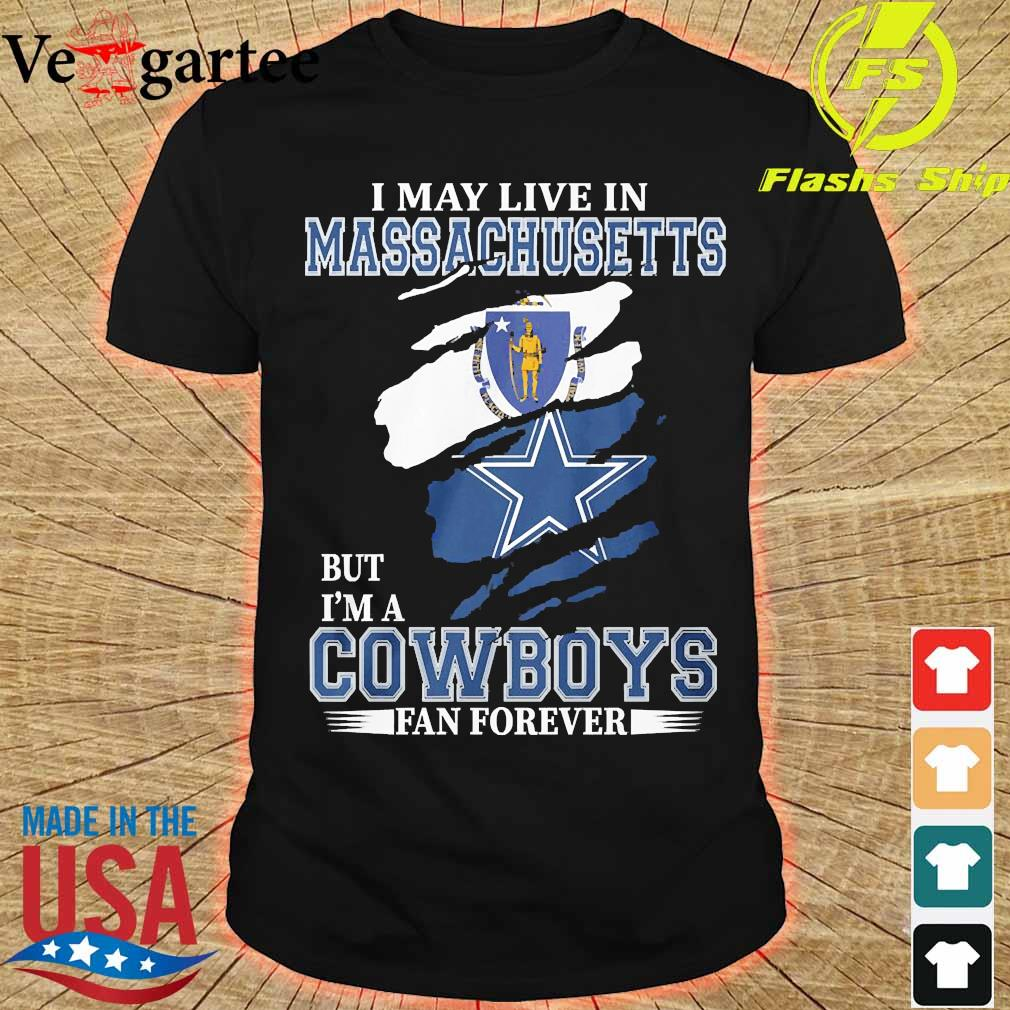 I may live in Massachusetts but I'm a Cowboy fan forever shirt