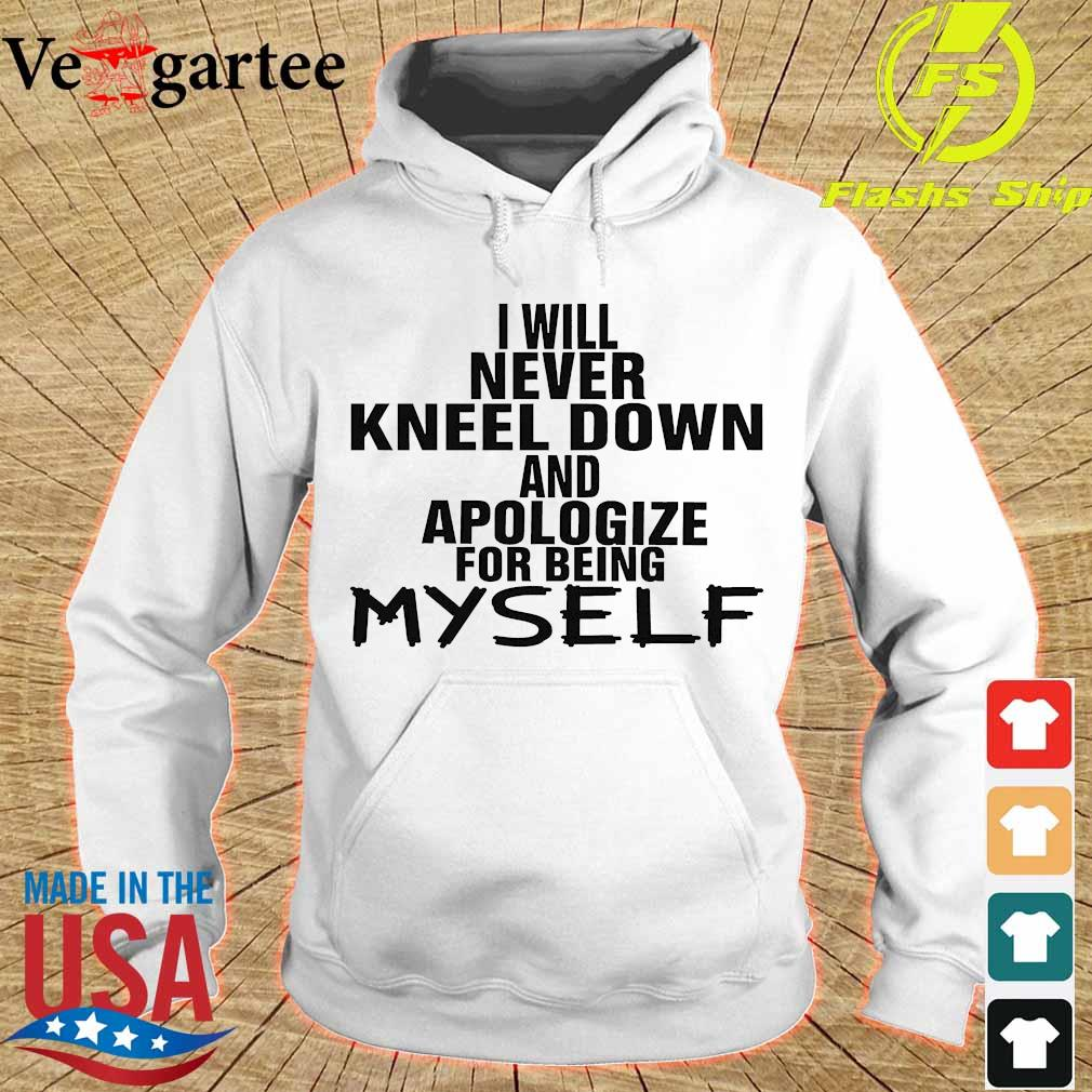 I will never kneel down and apologize for being Myself Shirt hoodie