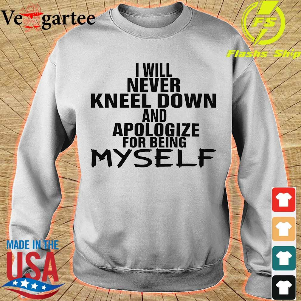 I will never kneel down and apologize for being Myself Shirt sweater