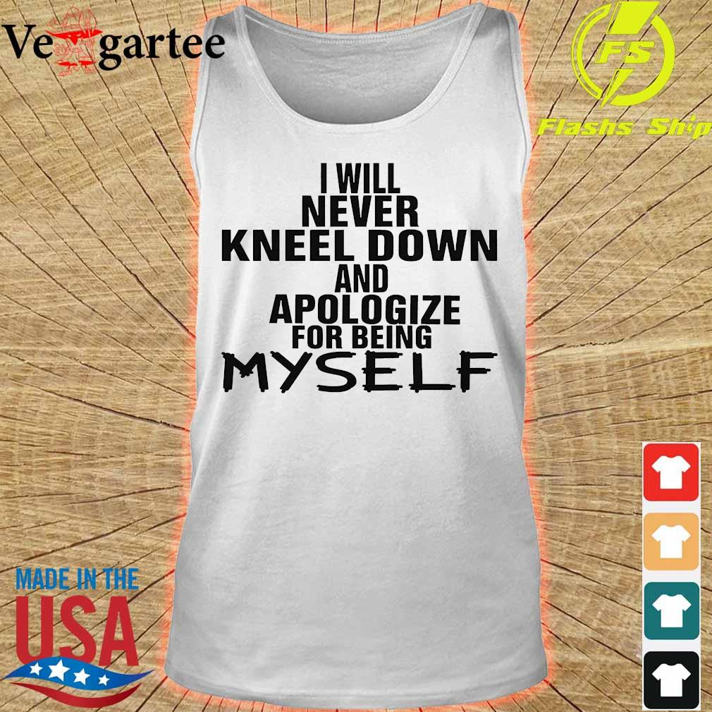 I will never kneel down and apologize for being Myself Shirt tank top