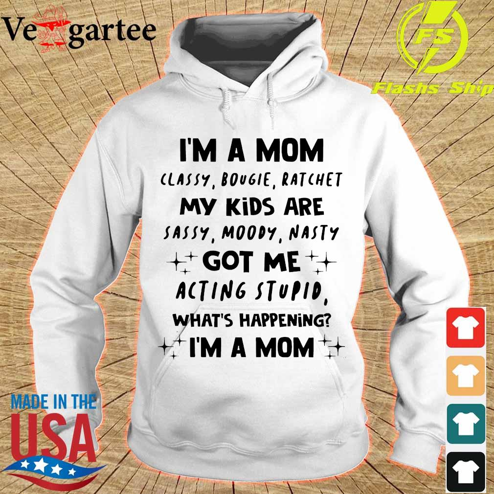 I'm a Mom classy bougie ratchet My Kids are sassy moody nasty got Me acting stupid what's happening I'm a Mom Shirt hoodie