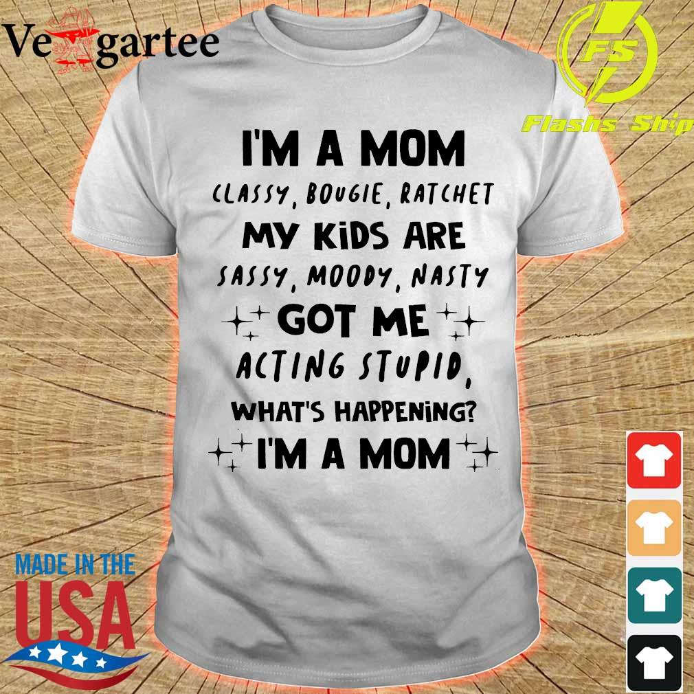 I'm a Mom classy bougie ratchet My Kids are sassy moody nasty got Me acting stupid what's happening I'm a Mom Shirt