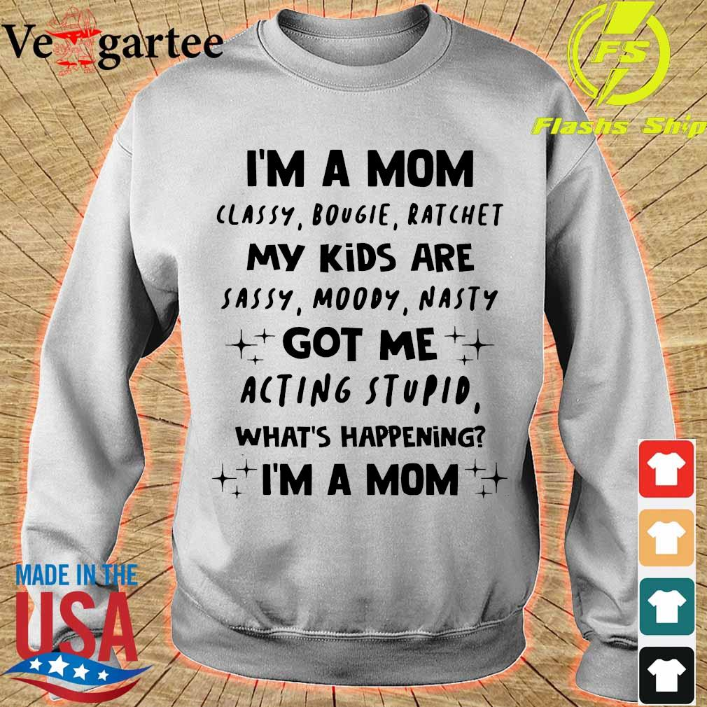 I'm a Mom classy bougie ratchet My Kids are sassy moody nasty got Me acting stupid what's happening I'm a Mom Shirt sweater