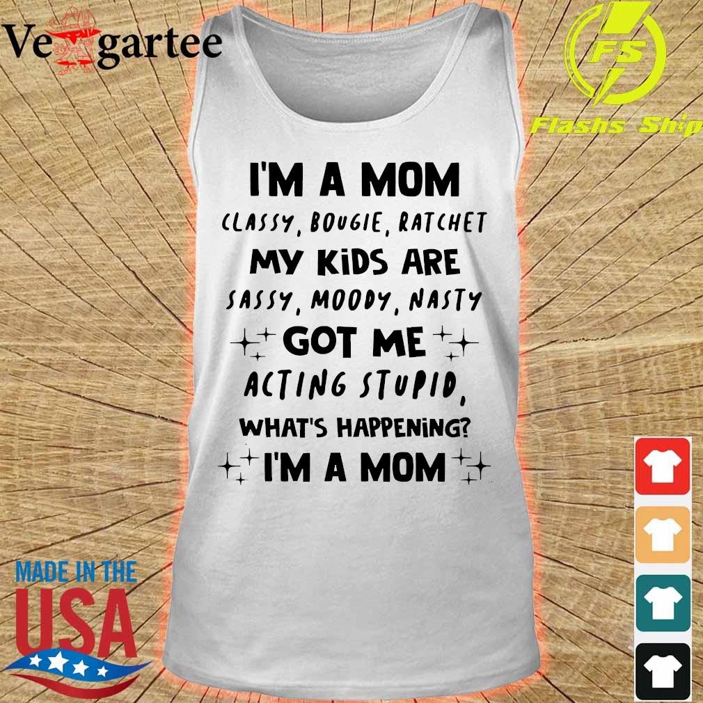 I'm a Mom classy bougie ratchet My Kids are sassy moody nasty got Me acting stupid what's happening I'm a Mom Shirt tank top