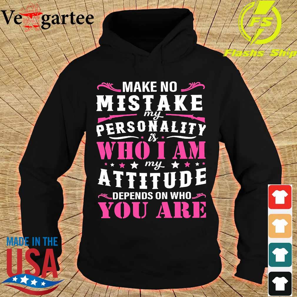 Make no Mistake My personality is who I am My attitude depends on who You are Shirt hoodie