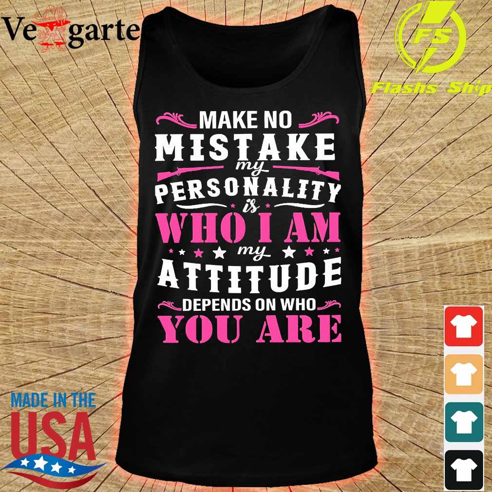 Make no Mistake My personality is who I am My attitude depends on who You are Shirt tank top