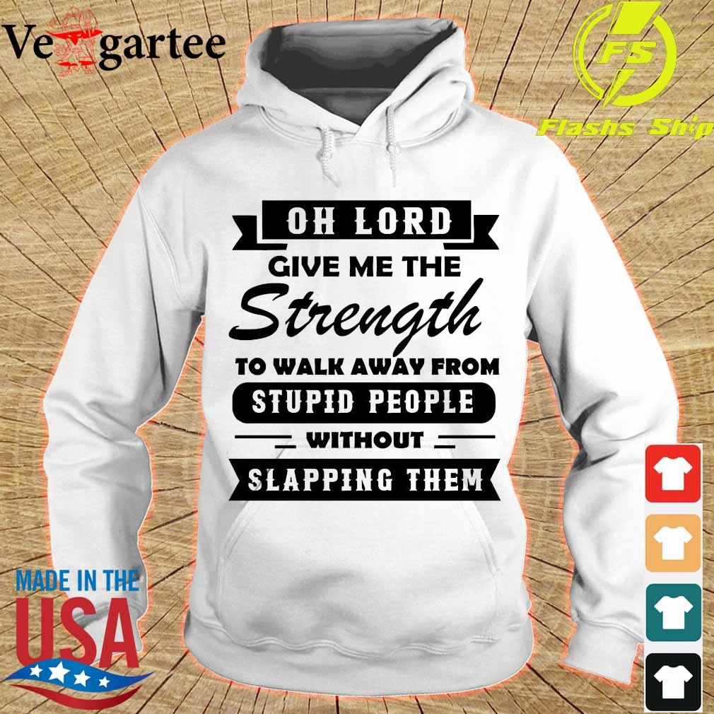 Oh lord give me the Strength to walk away from stupid People without slapping Them Shirt hoodie