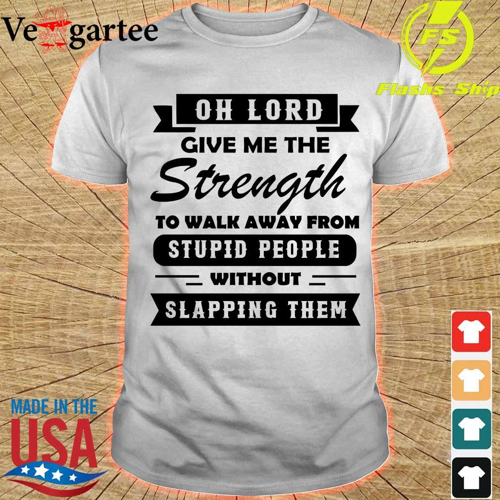 Oh lord give me the Strength to walk away from stupid People without slapping Them Shirt