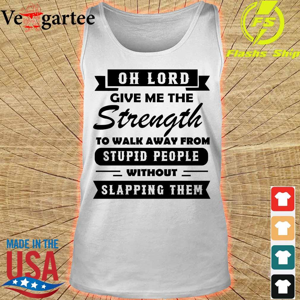 Oh lord give me the Strength to walk away from stupid People without slapping Them Shirt tank top